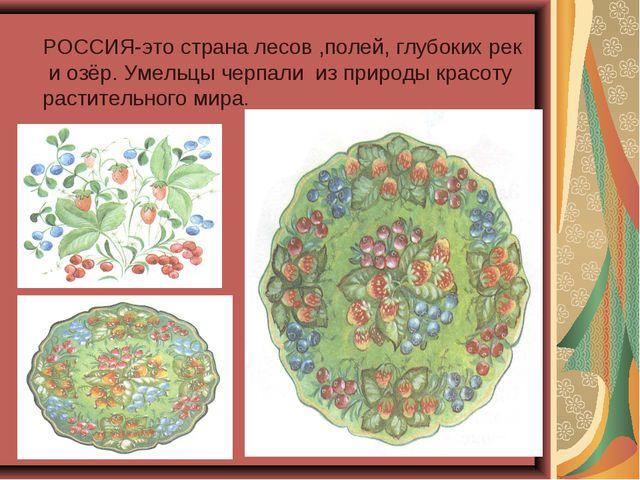 РОССИЯ-это страна лесов ,полей, глубоких рек и озёр. Умельцы черпали из приро...