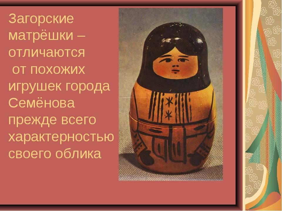 Загорские матрёшки – отличаются от похожих игрушек города Семёнова прежде все...