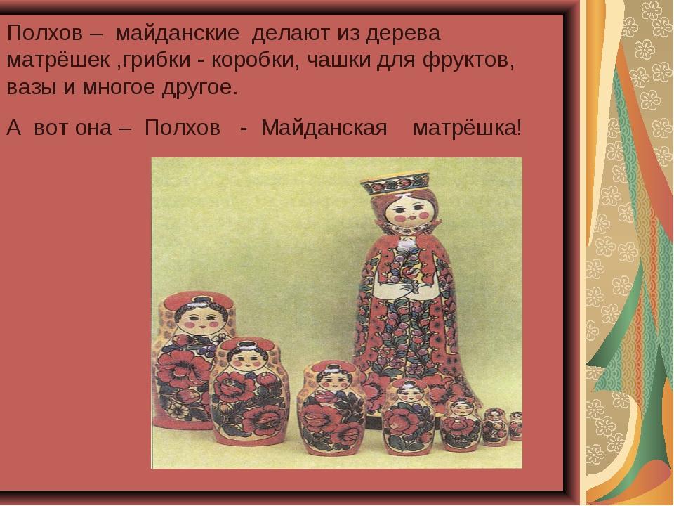 Полхов – майданские делают из дерева матрёшек ,грибки - коробки, чашки для фр...