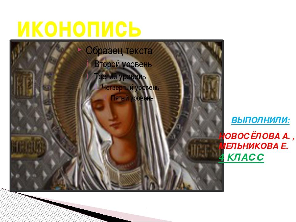 иконопись ВЫПОЛНИЛИ: НОВОСЁЛОВА А. , МЕЛЬНИКОВА Е. 4 КЛАСС