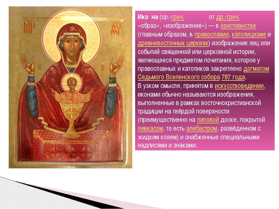 Ико́на (ср.-греч. εἰκόνα от др.-греч. εἰκών «образ», «изображение»)— в христ...