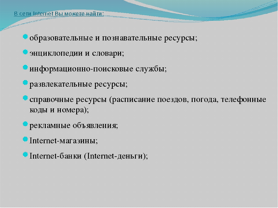 В сети Internet Вы можете найти: образовательные и познавательные ресурсы; эн...