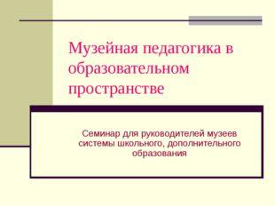 Музейная педагогика в образовательном пространстве Семинар для руководителей