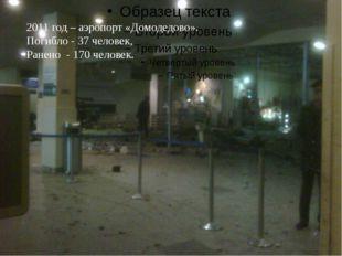 2011 год – аэропорт «Домодедово». Погибло - 37 человек, Ранено - 170 человек.