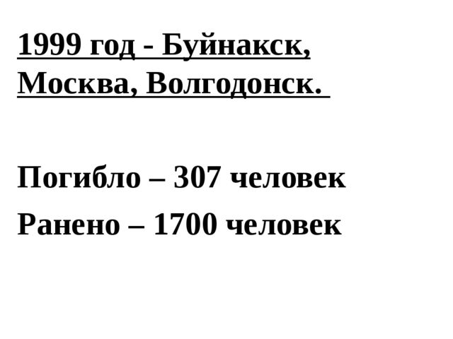 1999 год - Буйнакск, Москва, Волгодонск. Погибло – 307 человек Ранено – 1700...
