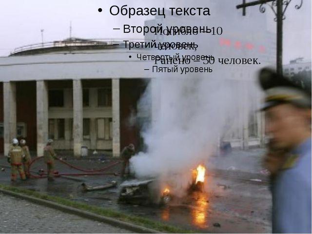 Погибло – 10 человек, Ранено – 50 человек.