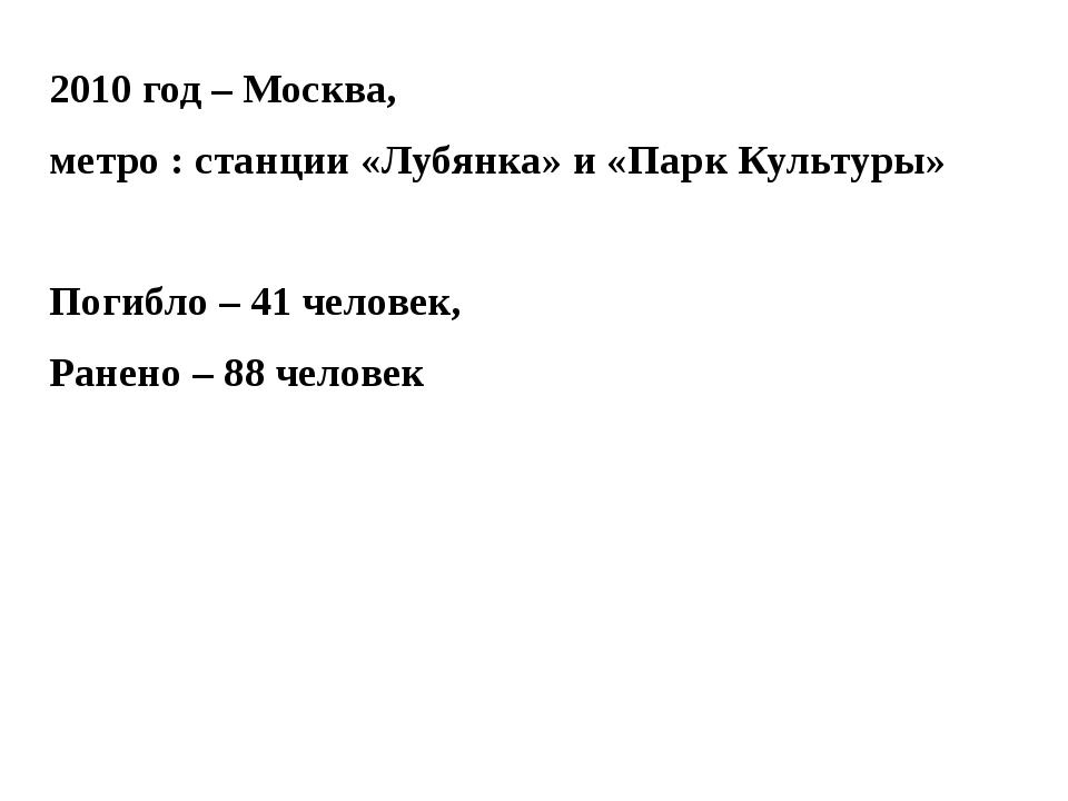 2010 год – Москва, метро : станции «Лубянка» и «Парк Культуры» Погибло – 41 ч...