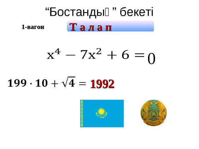 """""""Бостандық"""" бекеті 1992 0 1-вагон Т а л а п"""