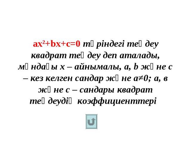 ах2+bх+c=0 түріндегі теңдеу квадрат теңдеу деп аталады, мұндағы х – айнымалы,...