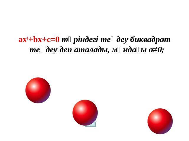 ах4+bх+c=0 түріндегі теңдеу биквадрат теңдеу деп аталады, мұндағы a≠0;