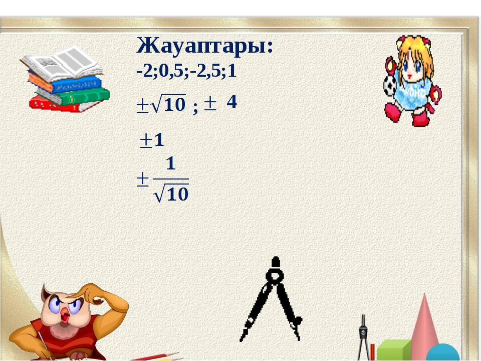 Жауаптары: -2;0,5;-2,5;1 ; 4