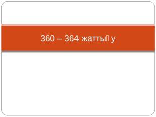 360 – 364 жаттығу