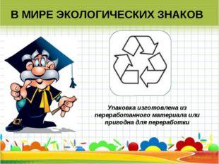В МИРЕ ЭКОЛОГИЧЕСКИХ ЗНАКОВ Упаковка изготовлена из переработанного материала