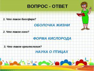 ВОПРОС - ОТВЕТ 2. Что такое озон? 1. Что такое биосфера? 3. Что такое орнито