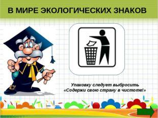 В МИРЕ ЭКОЛОГИЧЕСКИХ ЗНАКОВ Упаковку следует выбросить «Содержи свою страну в