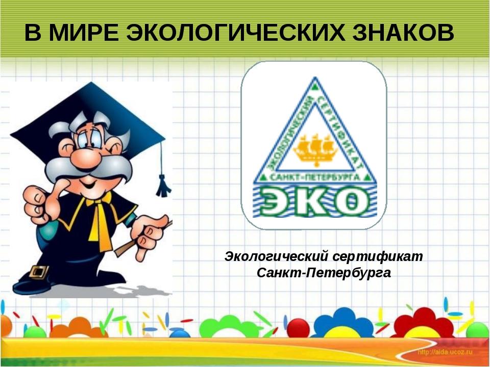 В МИРЕ ЭКОЛОГИЧЕСКИХ ЗНАКОВ Экологический сертификат Санкт-Петербурга