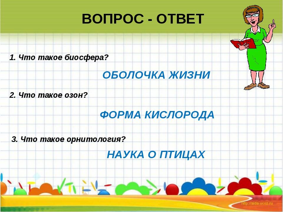 ВОПРОС - ОТВЕТ 2. Что такое озон? 1. Что такое биосфера? 3. Что такое орнито...