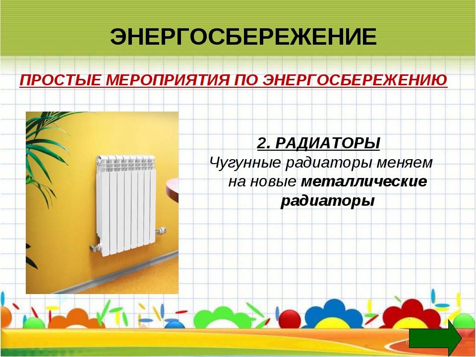 ЭНЕРГОСБЕРЕЖЕНИЕ 2. РАДИАТОРЫ Чугунные радиаторы меняем на новые металлически...