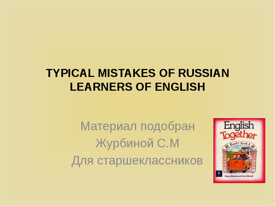 TYPICAL MISTAKES OF RUSSIAN LEARNERS OF ENGLISH Материал подобран Журбиной С....