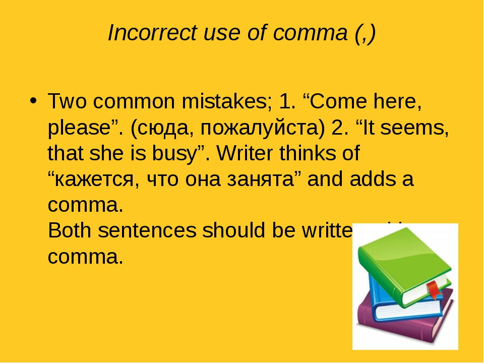"Incorrect use of comma (,) Two common mistakes; 1. ""Come here, please"". (сюда..."