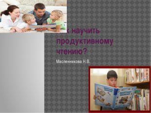 Как научить продуктивному чтению? Масленникова Н.В.