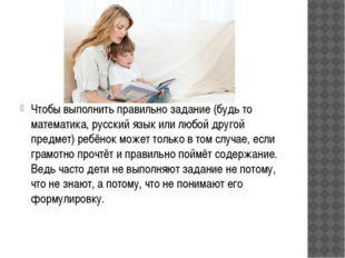 Чтобы выполнить правильно задание (будь то математика, русский язык или любо