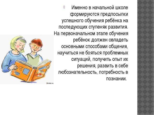 Именно в начальной школе формируются предпосылки успешного обучения ребёнка...