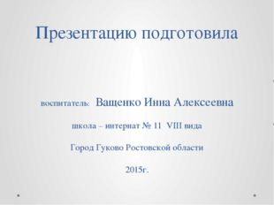 Презентацию подготовила воспитатель: Ващенко Инна Алексеевна школа – интернат