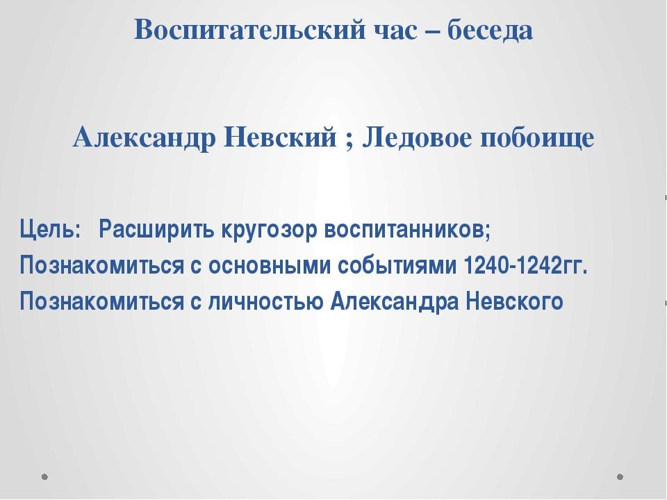 Воспитательский час – беседа Александр Невский ; Ледовое побоище Цель: Расшир...