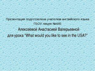 Презентация подготовлена учителем английского языка ГБОУ лицея №445 Алексеево