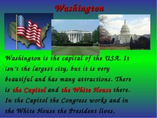 Washington Washington is the capital of the USA. It isn't the largest city, b