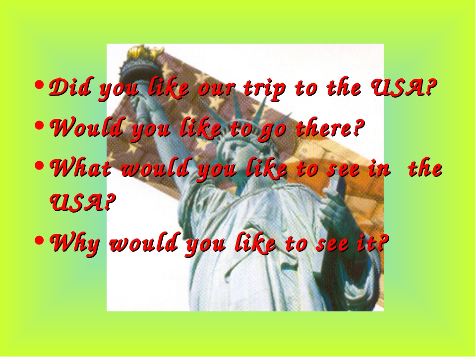 Did you like our trip to the USA? Would you like to go there? What would you...