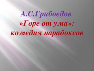 А.С.Грибоедов «Горе от ума»: комедия парадоксов