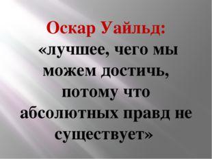 Оскар Уайльд: «лучшее, чего мы можем достичь, потому что абсолютных правд не