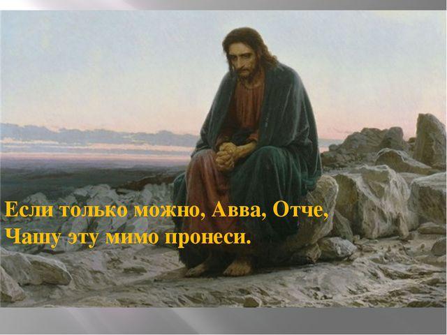 Если только можно, Авва, Отче, Чашу эту мимо пронеси.