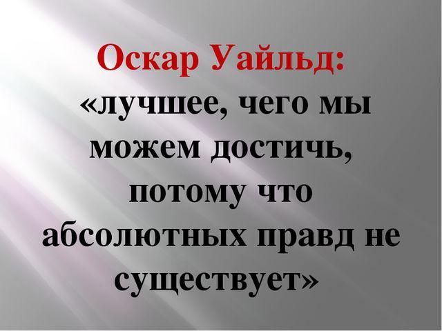 Оскар Уайльд: «лучшее, чего мы можем достичь, потому что абсолютных правд не...