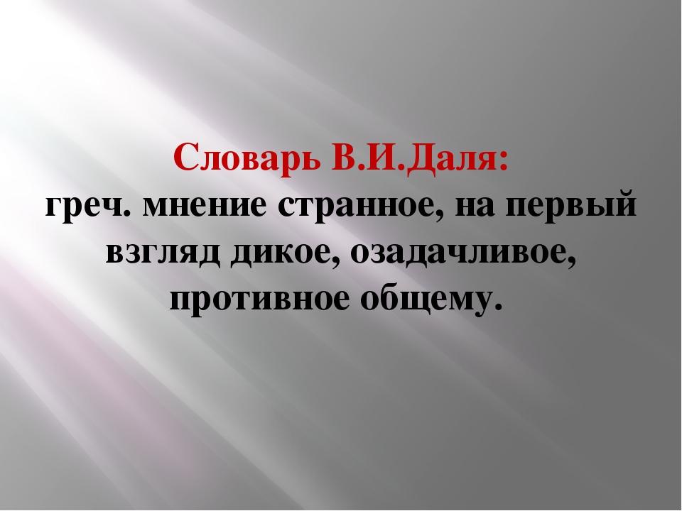 Словарь В.И.Даля: греч. мнение странное, на первый взгляд дикое, озадачливое,...