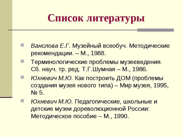 Список литературы Ванслова Е.Г. Музейный всеобуч. Методические рекомендации....
