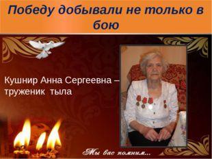 Победу добывали не только в бою Кушнир Анна Сергеевна – труженик тыла