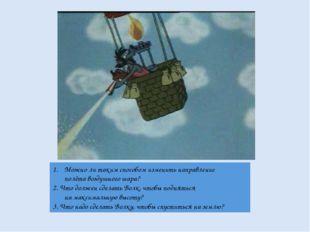Можно ли таким способом изменить направление полёта воздушного шара? 2. Что