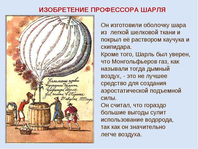 ИЗОБРЕТЕНИЕ ПРОФЕССОРА ШАРЛЯ Он изготовили оболочку шара из легкой шелковой т...