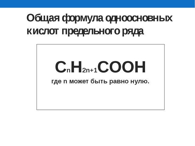 Общая формула одноосновных кислот предельного ряда  СnH2n+1COOН где n може...