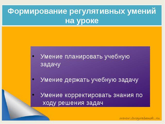 Формирование регулятивных умений на уроке Умение планировать учебную задачу У...
