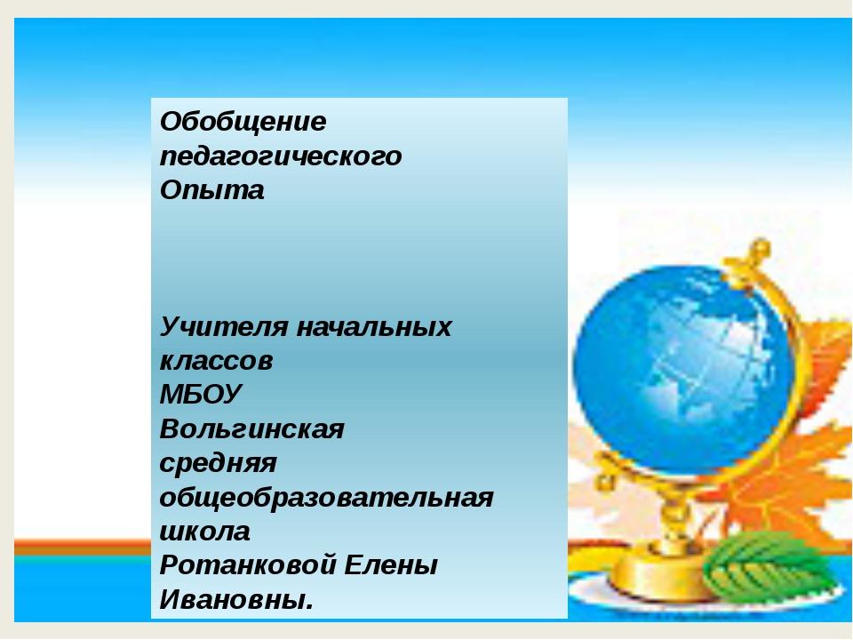 Обобщение педагогического Опыта Учителя начальных классов МБОУ Вольгинская с...