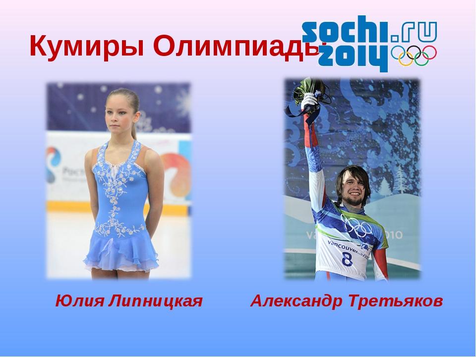 Кумиры Олимпиады Юлия Липницкая Александр Третьяков