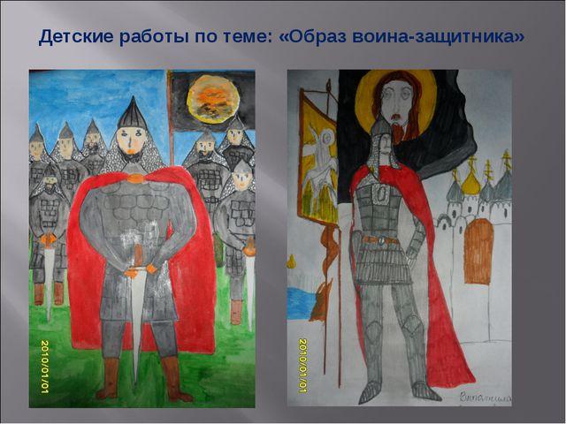 Детские работы по теме: «Образ воина-защитника»