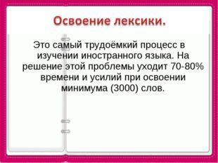 Это самый трудоёмкий процесс в изучении иностранного языка. На решение этой п