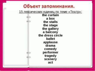15 лексических единиц по теме «Театр»: the curtain a box the stalls the stage