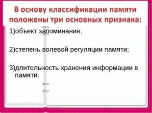 1)объект запоминания; 2)степень волевой регуляции памяти; 3)длительность хран