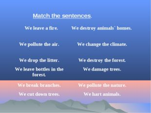Match the sentences. 	We leave a fire.	We destroy animals` homes. We pollute